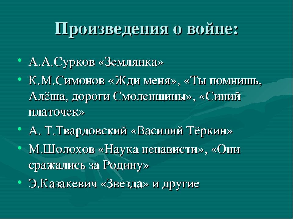 Произведения о войне: А.А.Сурков «Землянка» К.М.Симонов «Жди меня», «Ты помни...