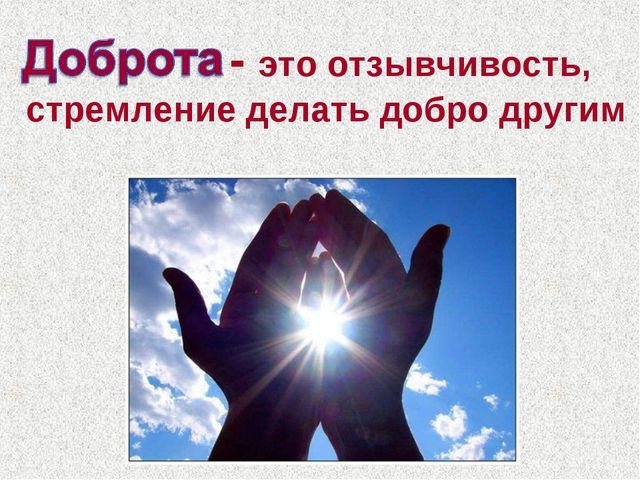 . - это отзывчивость, стремление делать добро другим