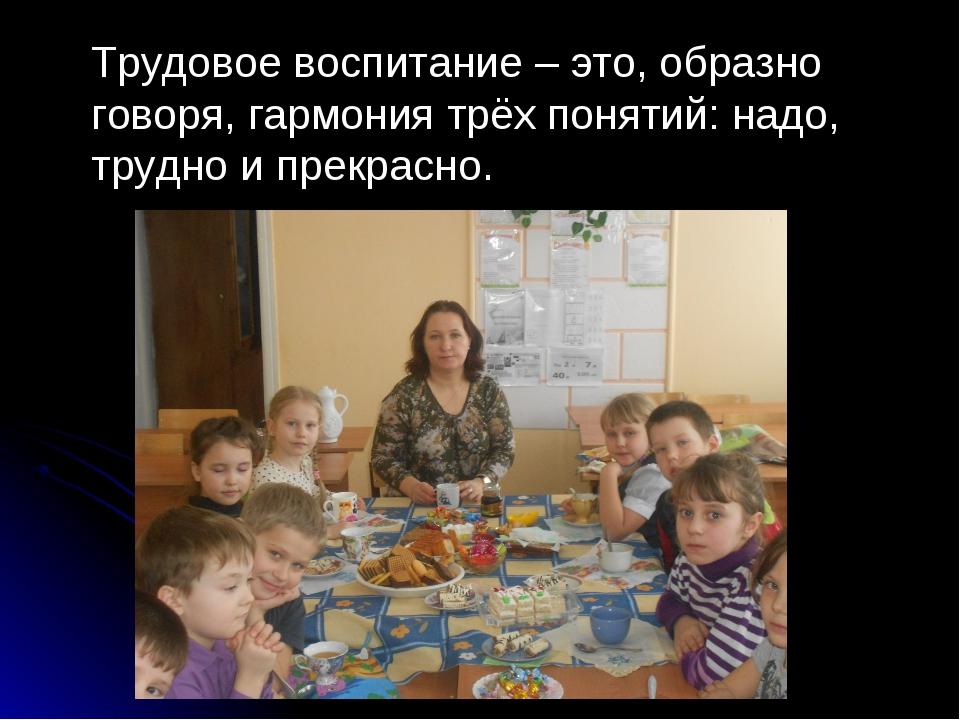 Трудовое воспитание – это, образно говоря, гармония трёх понятий: надо, труд...