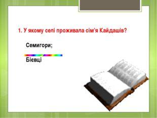 1. У якому селі проживала сім'я Кайдашів? Семигори; Бiєвцi
