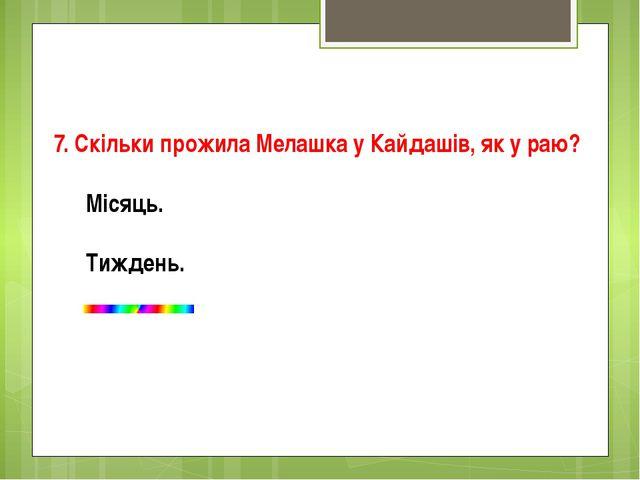 7. Скільки прожила Мелашка у Кайдашів, як у раю? Мiсяць. Тиждень.