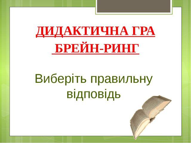 ДИДАКТИЧНА ГРА БРЕЙН-РИНГ Виберіть правильну відповідь