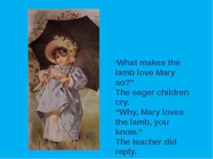 """What makes the lamb love Mary so?"" The eager children cry. ""Why, Mary loves"