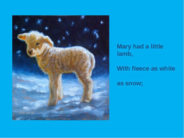 Mary had a little lamb, With fleece as white as snow;