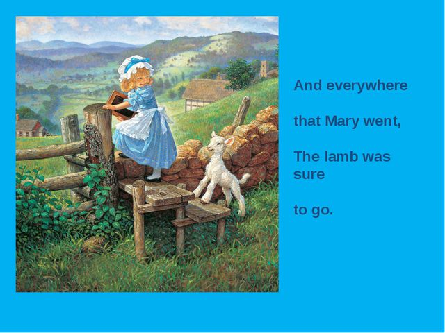 And everywhere that Mary went, The lamb was sure to go.