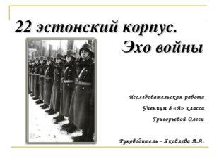22 эстонский корпус. Эхо войны Исследовательская работа Ученицы 8 «А» класса