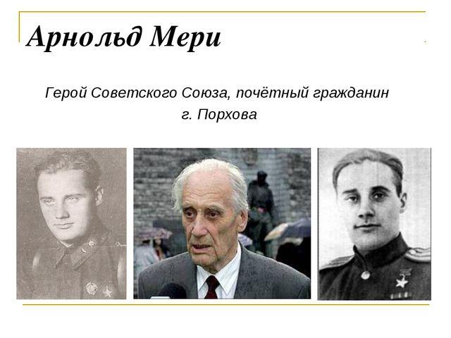 Арнольд Мери Герой Советского Союза, почётный гражданин г. Порхова