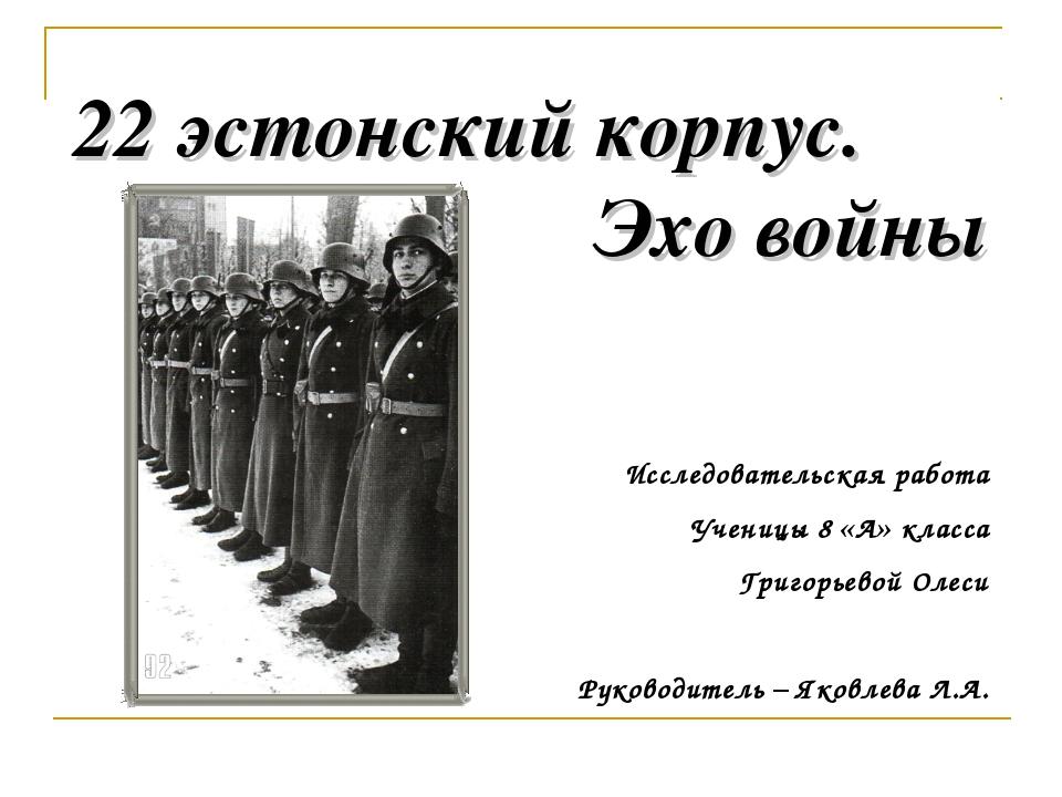 22 эстонский корпус. Эхо войны Исследовательская работа Ученицы 8 «А» класса...
