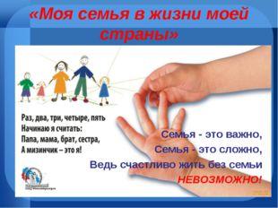 «Моя семья в жизни моей страны» Семья - это важно, Семья - это сложно, Ведь с