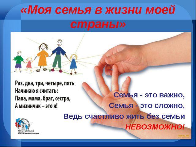 «Моя семья в жизни моей страны» Семья - это важно, Семья - это сложно, Ведь с...