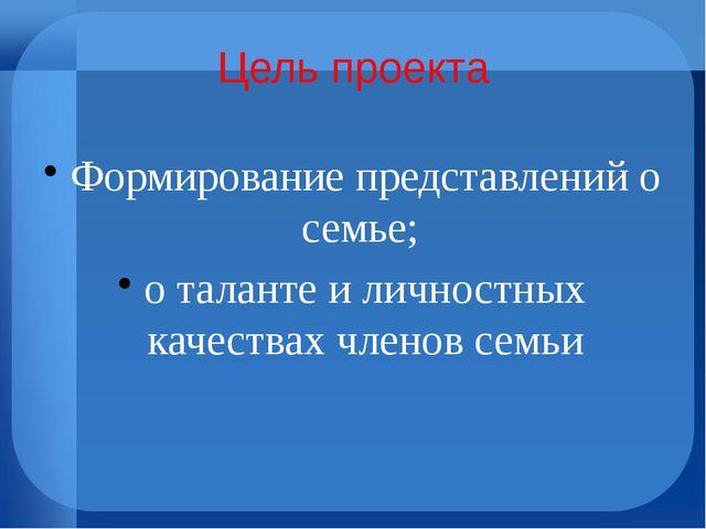 Цель проекта Формирование представлений о семье; о таланте и личностных качес...