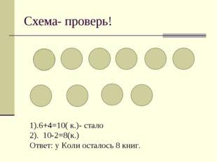 Схема- проверь! 1).6+4=10( к.)- стало 2). 10-2=8(к.) Ответ: у Коли осталось 8