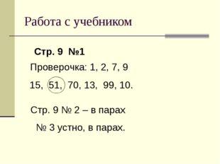 Работа с учебником Стр. 9 №1 Проверочка: 1, 2, 7, 9 15, 51, 70, 13, 99, 10. С