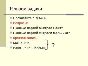 Решаем задачи Прочитайте с. 9 № 4 Вопросы: Сколько партий выиграл Ваня? Сколь