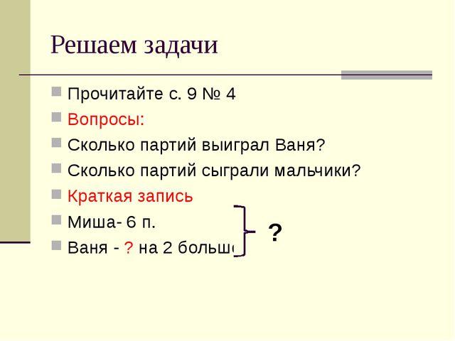 Решаем задачи Прочитайте с. 9 № 4 Вопросы: Сколько партий выиграл Ваня? Сколь...