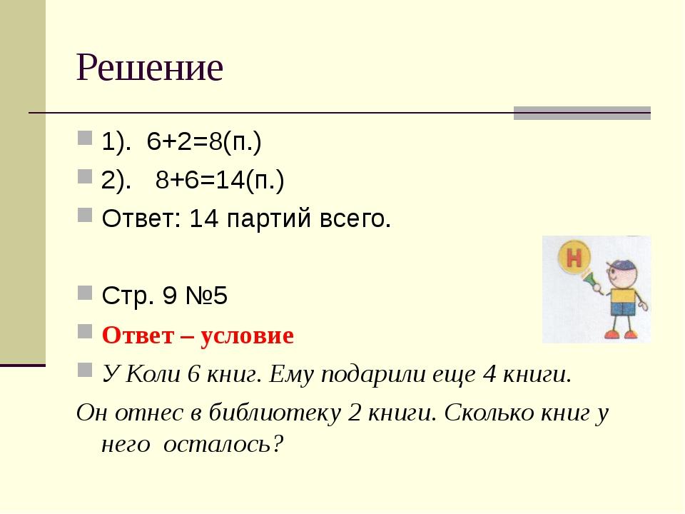 Решение 1). 6+2=8(п.) 2). 8+6=14(п.) Ответ: 14 партий всего. Стр. 9 №5 Ответ...