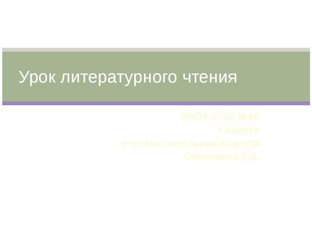 МБОУ СОШ №46 г.Калуга учитель начальных классов Симоненко Т.А. Урок литератур...