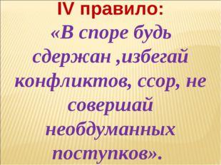 IV правило: «В споре будь сдержан ,избегай конфликтов, ссор, не совершай необ