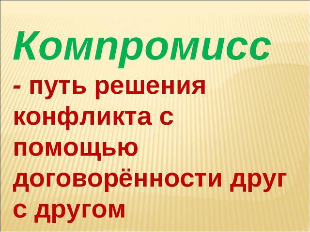 Компромисс - путь решения конфликта с помощью договорённости друг с другом
