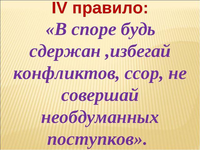 IV правило: «В споре будь сдержан ,избегай конфликтов, ссор, не совершай необ...