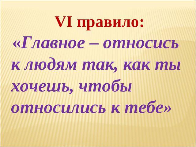 VI правило: «Главное – относись к людям так, как ты хочешь, чтобы относились...