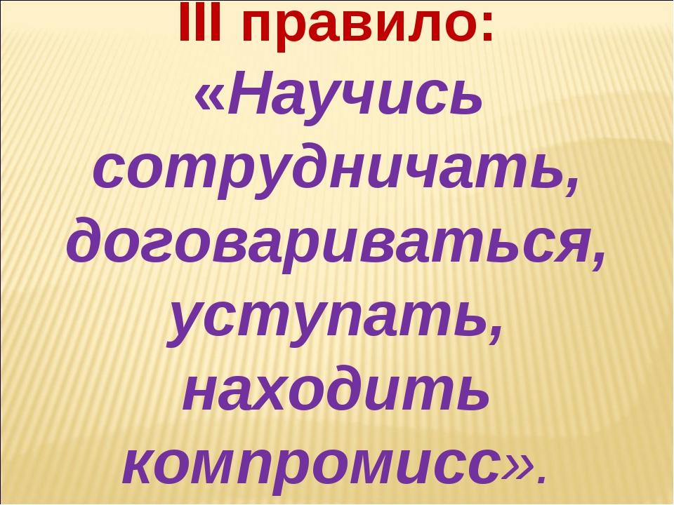 III правило: «Научись сотрудничать, договариваться, уступать, находить компро...