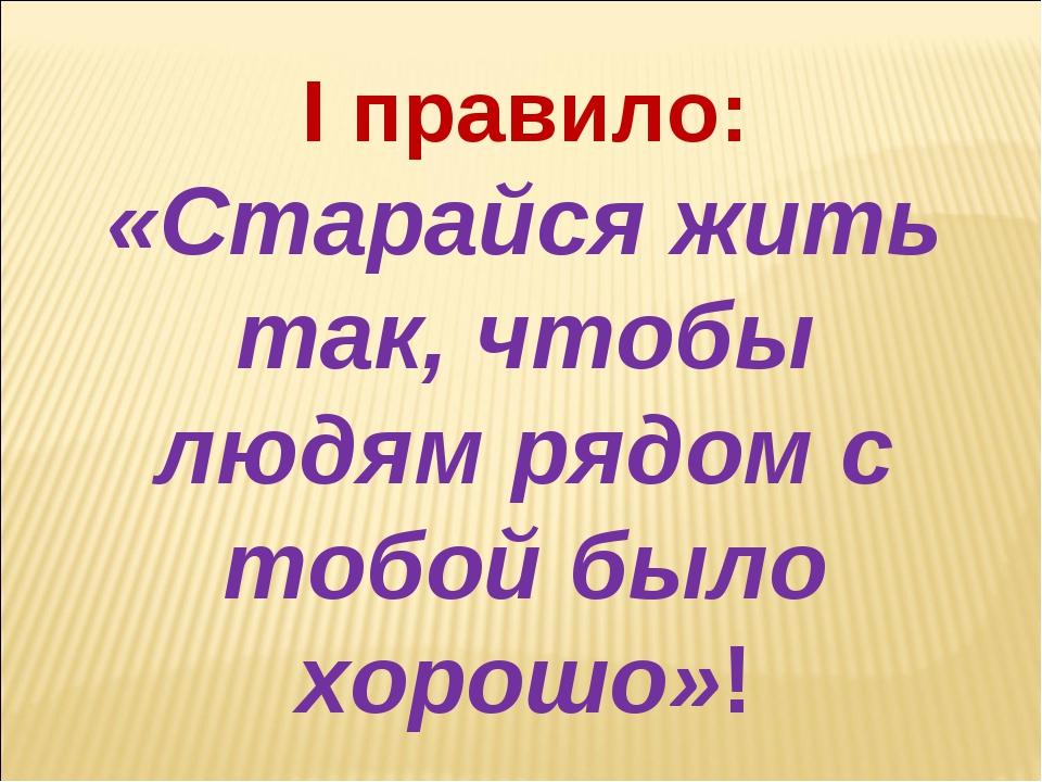 I правило: «Старайся жить так, чтобы людям рядом с тобой было хорошо»!