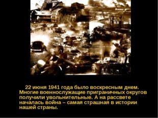 22 июня 1941 года было воскресным днем. Многие военнослужащие приграничных о