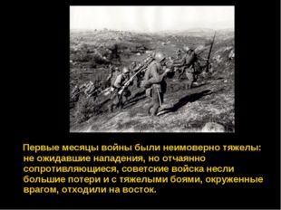 Первые месяцы войны были неимоверно тяжелы: не ожидавшие нападения, но отчая