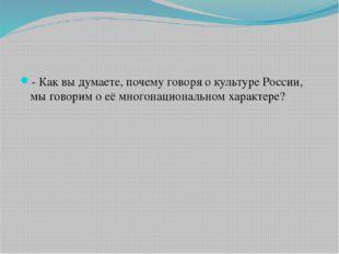 - Как вы думаете, почему говоря о культуре России, мы говорим о её многонацио