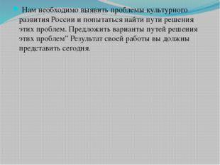 Нам необходимо выявить проблемы культурного развития России и попытаться най
