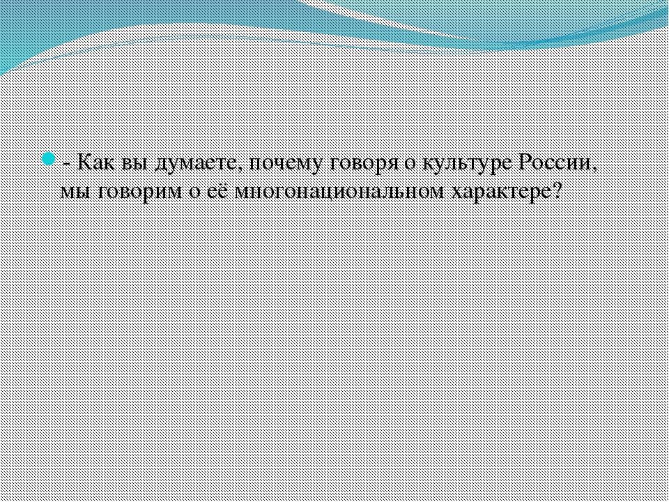 - Как вы думаете, почему говоря о культуре России, мы говорим о её многонацио...