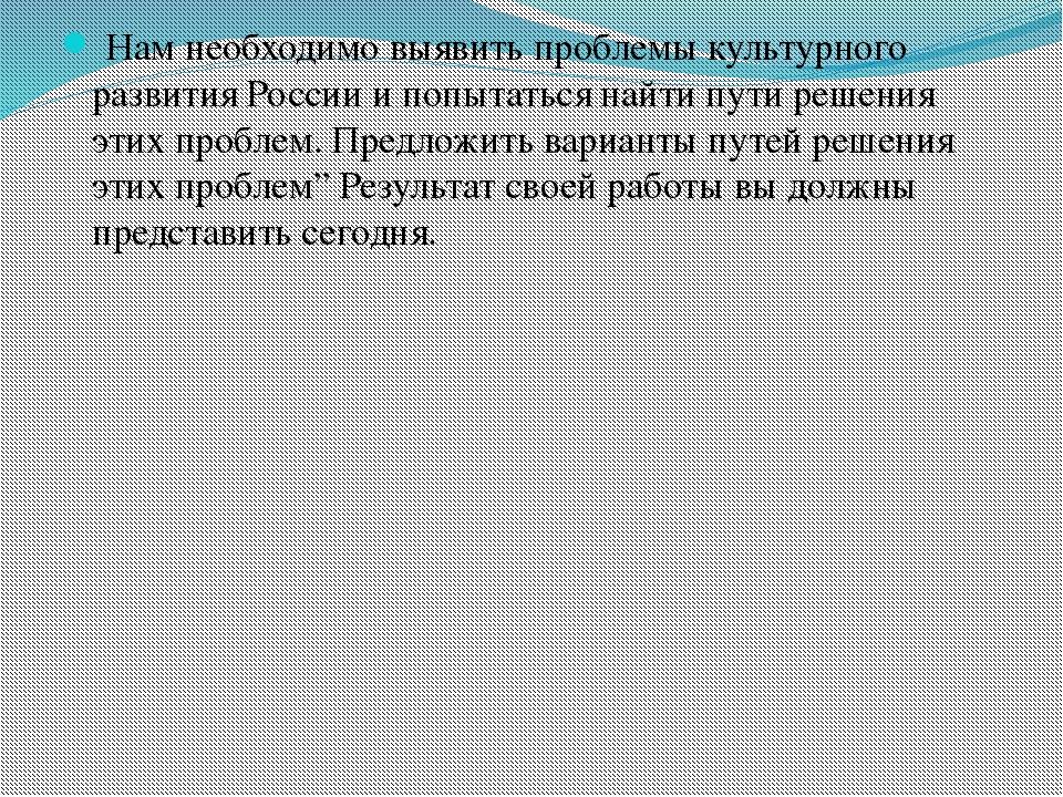 Нам необходимо выявить проблемы культурного развития России и попытаться най...