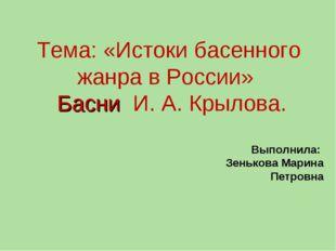 Тема: «Истоки басенного жанра в России» Басни И. А. Крылова. Выполнила: Зеньк