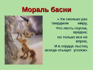 Мораль басни « Уж сколько раз твердили миру, Что лесть гнусна, вредна; но тол