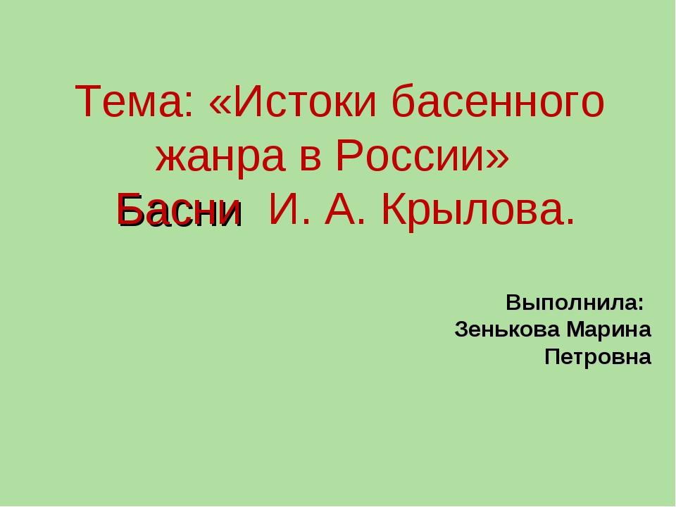 Тема: «Истоки басенного жанра в России» Басни И. А. Крылова. Выполнила: Зеньк...