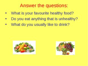 Answer the questions: What is your favourite healthy food? Do you eat anythin