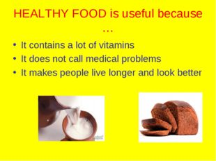HEALTHY FOOD is useful because … It contains a lot of vitamins It does not ca