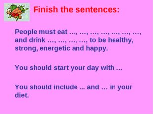 Finish the sentences: 	People must eat …, …, …, …, …, …, …, and drink …, …, …