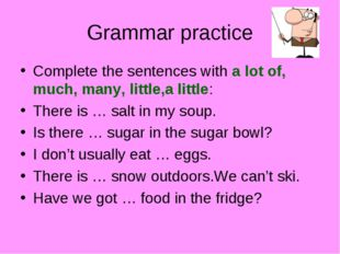 Grammar practice Complete the sentences with a lot of, much, many, little,a l