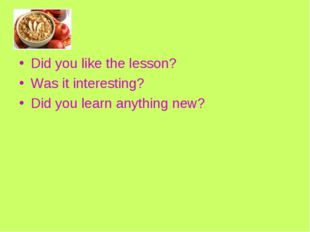 Did you like the lesson? Was it interesting? Did you learn anything new?