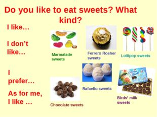 Do you like to eat sweets? What kind? Marmalade sweets Ferrero Rosher sweets