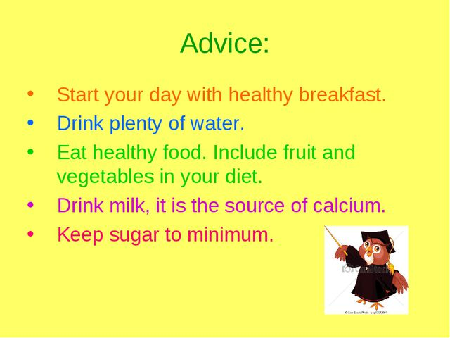 Advice: Start your day with healthy breakfast. Drink plenty of water. Eat hea...