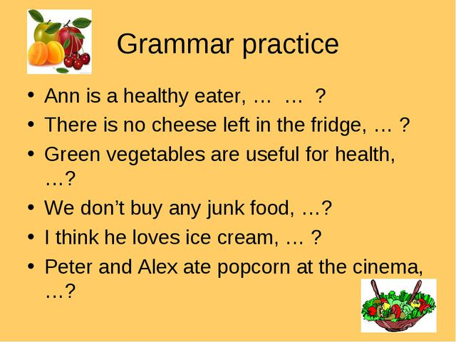 Grammar practice Ann is a healthy eater, … … ? There is no cheese left in the...