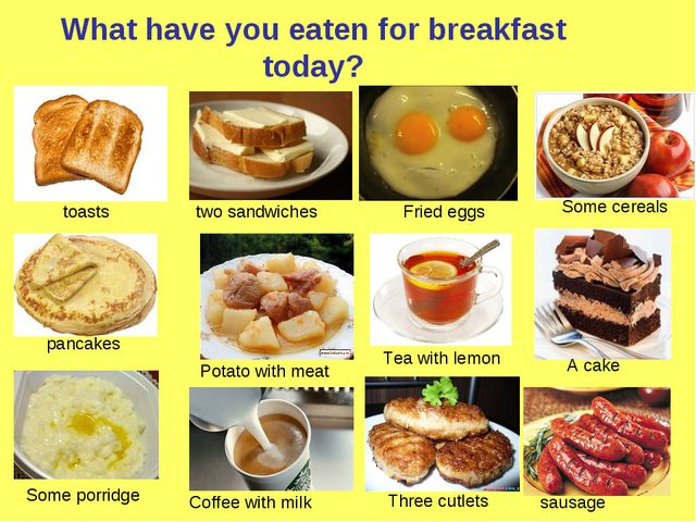 What have you eaten for breakfast today? toasts two sandwiches Fried eggs Som...