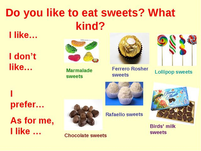 Do you like to eat sweets? What kind? Marmalade sweets Ferrero Rosher sweets...