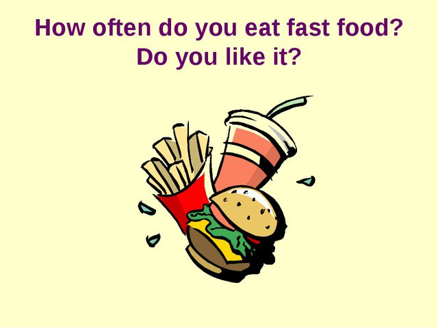 How often do you eat fast food? Do you like it?