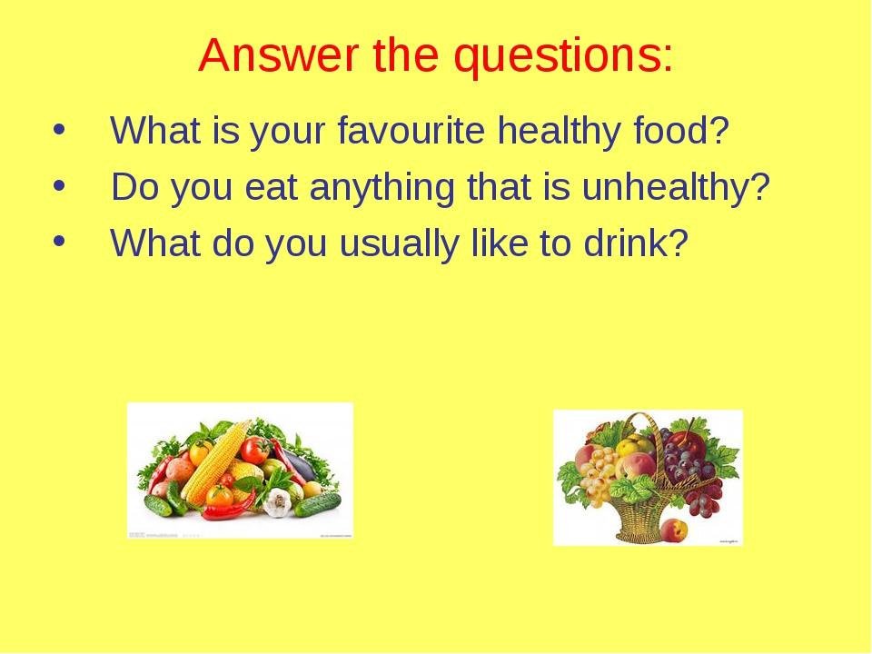 Answer the questions: What is your favourite healthy food? Do you eat anythin...