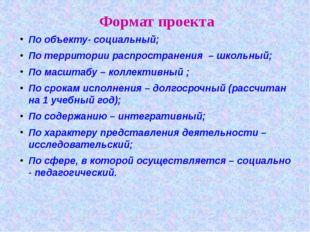 Формат проекта По объекту- социальный; По территории распространения – школьн