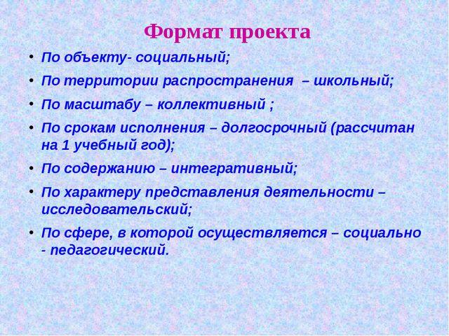 Формат проекта По объекту- социальный; По территории распространения – школьн...